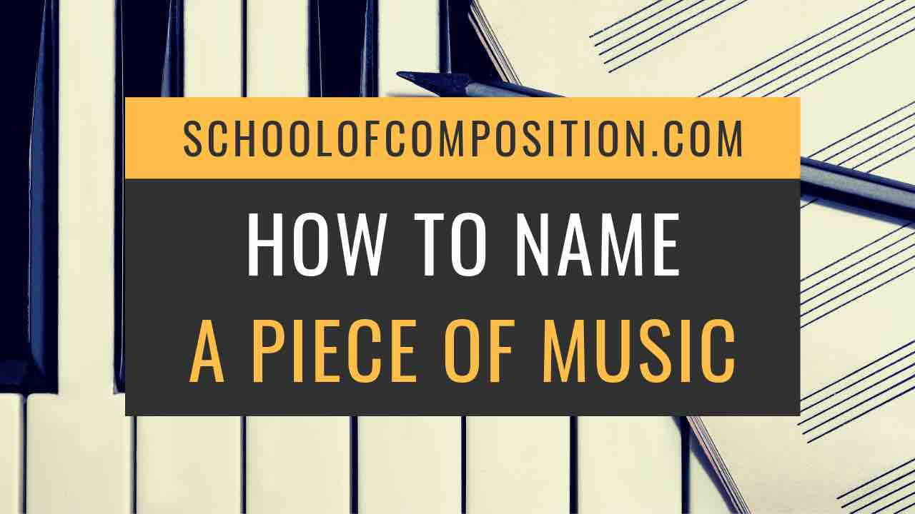 How to Name a Piece of Music (12+ tips) | School of Composition