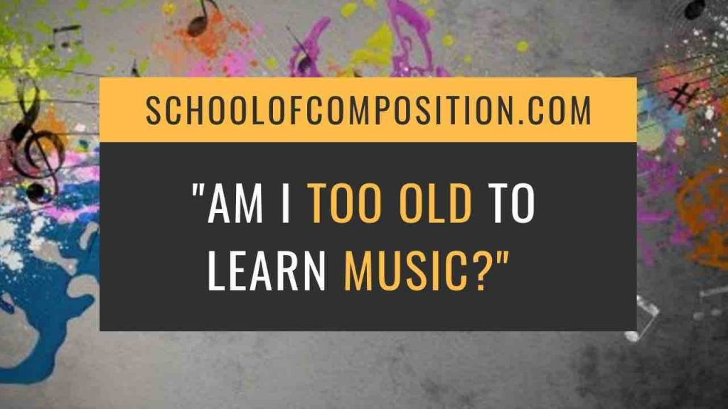 Am I too old to learn guitar, piano, music? - SchoolofComposition.com